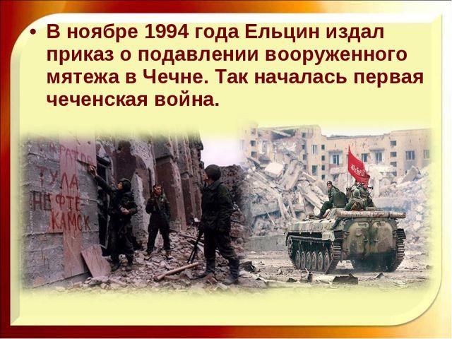 В ноябре 1994 года Ельцин издал приказ о подавлении вооруженного мятежа в Чеч...