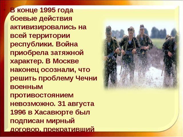В конце 1995 года боевые действия активизировались на всей территории республ...