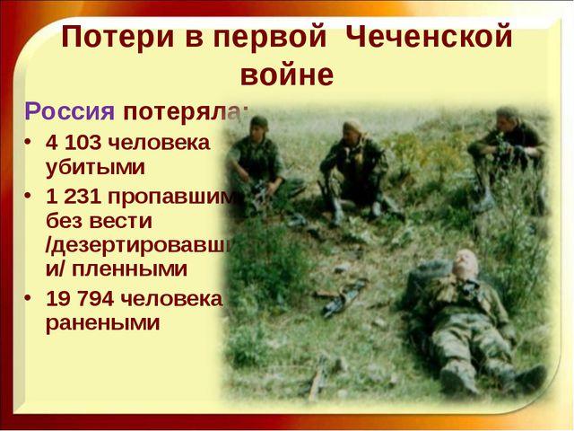 Потери в первой Чеченской войне Россия потеряла: 4 103 человека убитыми 1 231...