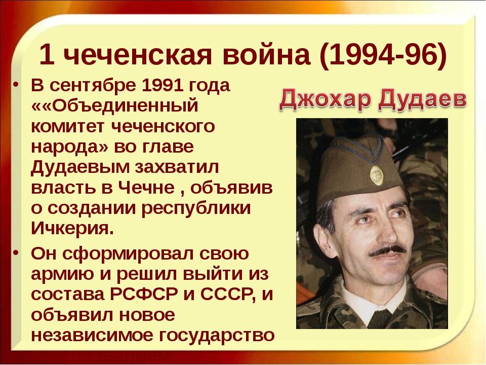 1 чеченская война (1994-96) В сентябре 1991 года ««Объединенный комитет чечен...