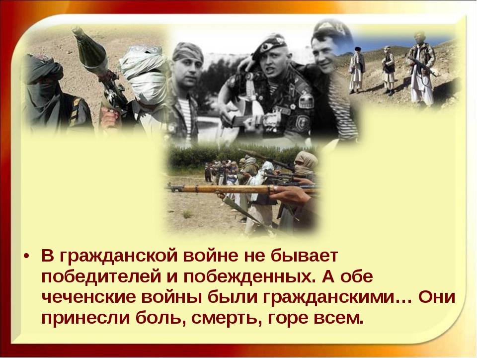 В гражданской войне не бывает победителей и побежденных. А обе чеченские войн...