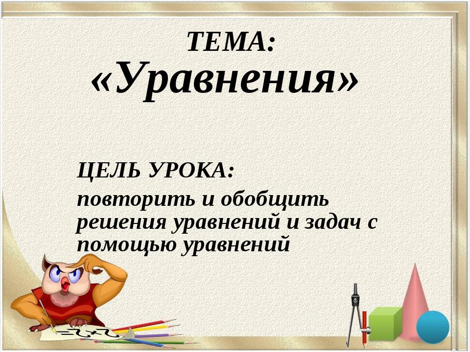ТЕМА: «Уравнения» ЦЕЛЬ УРОКА: повторить и обобщить решения уравнений и задач...
