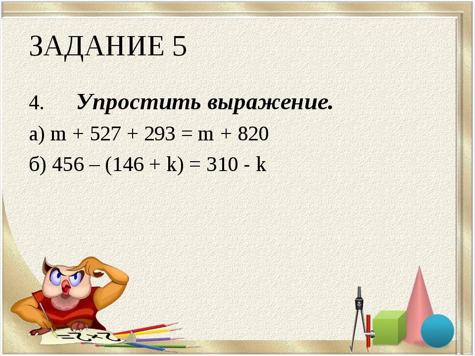 ЗАДАНИЕ 5 4.Упростить выражение. а) m + 527 + 293 = m + 820 б) 456 – (146 +...