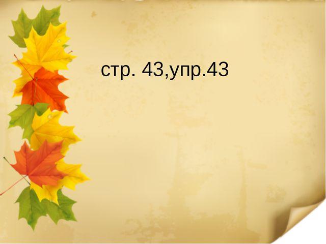 стр. 43,упр.43