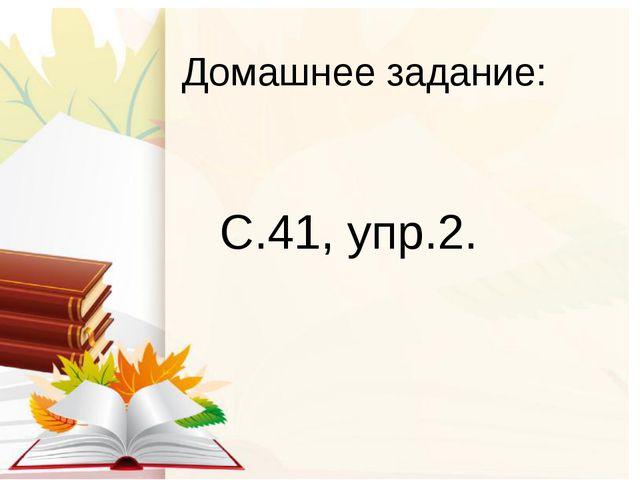 Домашнее задание: С.41, упр.2.
