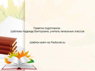 Памятки подготовила : Шаблова Надежда Викторовна, учитель начальных классов Ш