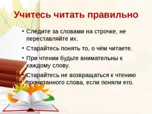 Учитесь читать правильно Следите за словами на строчке, не переставляйте их.