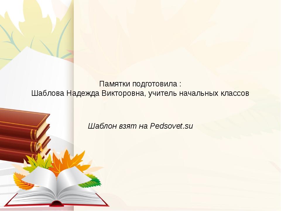 Памятки подготовила : Шаблова Надежда Викторовна, учитель начальных классов Ш...
