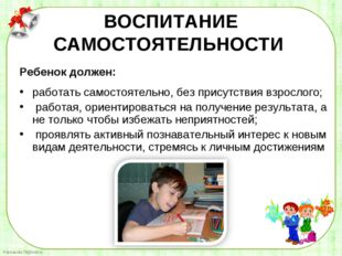 Ребенок должен: Ребенок должен: работать самостоятельно, без присутствия вз