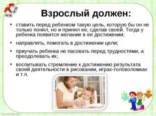 ставить перед ребенком такую цель, которую бы он не только понял, но и принял