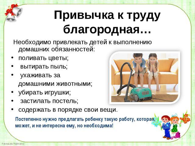 Необходимо привлекать детей к выполнению  домашних обязанностей:   Необходим...