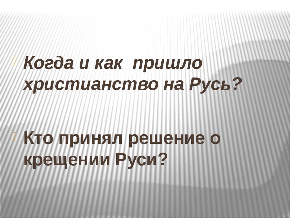 Когда и как пришло христианство на Русь? Кто принял решение о крещении Руси?