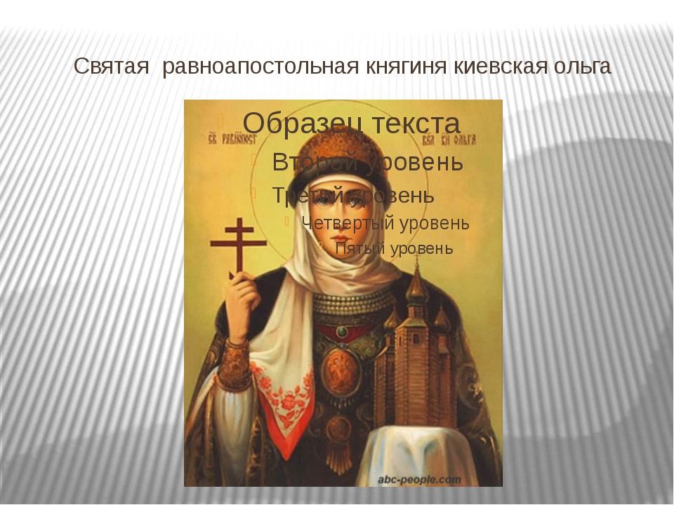 Святая равноапостольная княгиня киевская ольга