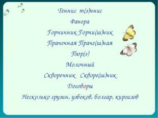 Теннис т(э)ннис Фанера Горчичник Горчи(ш)ник Прачечная Праче(ш)ная Пюр(э) Мол