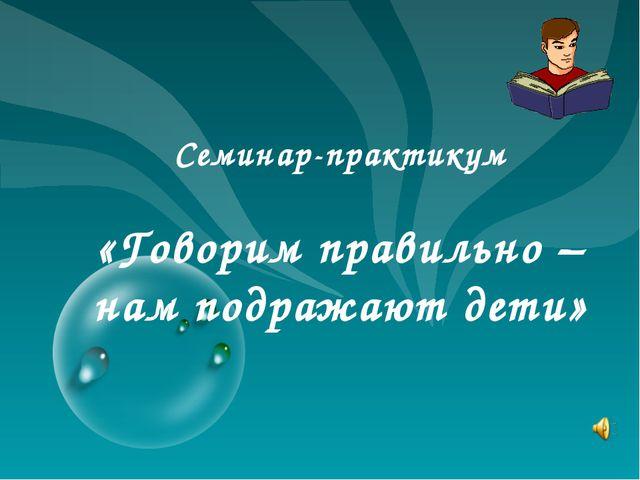 Семинар-практикум «Говорим правильно – нам подражают дети»
