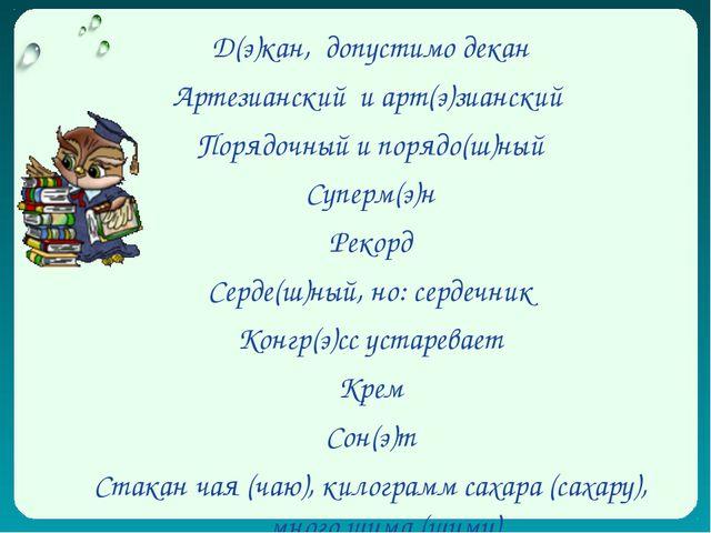 Д(э)кан, допустимо декан Артезианский и арт(э)зианский Порядочный и порядо(ш)...