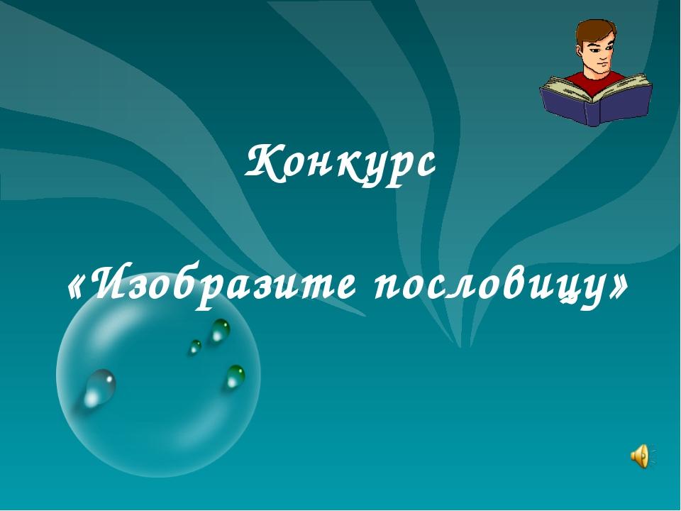 Конкурс «Изобразите пословицу»