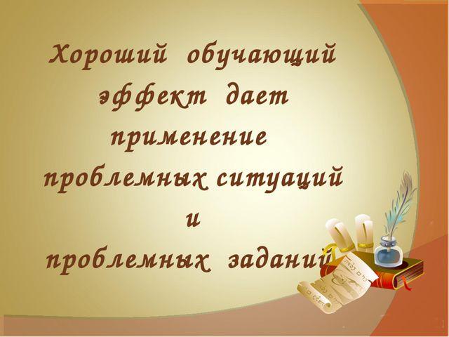 Хороший обучающий эффект дает применение проблемных ситуаций и проблемных зад...