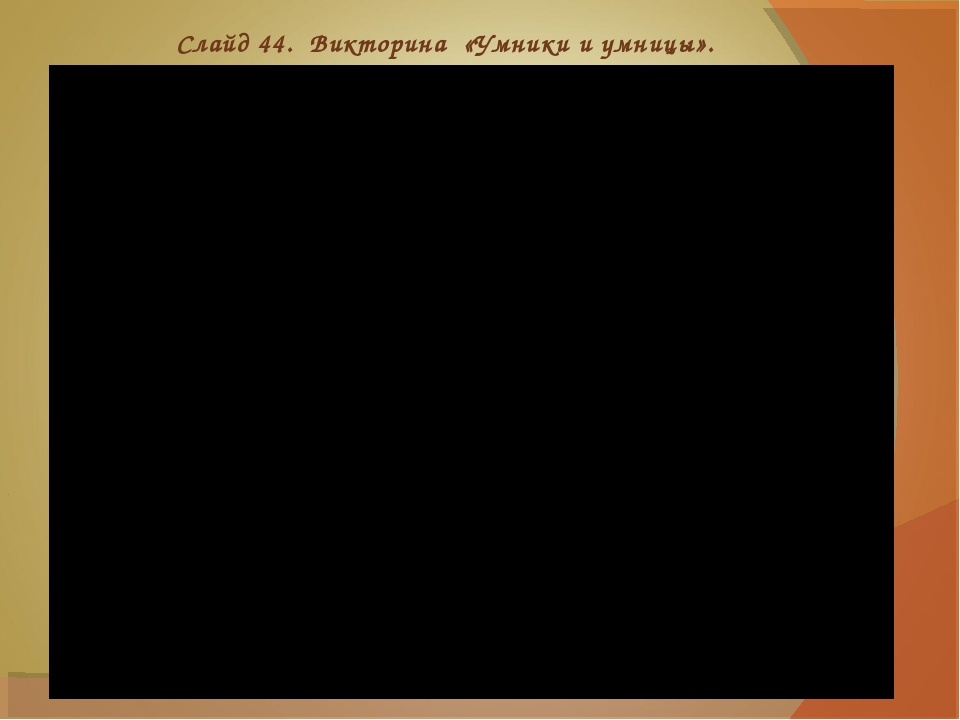 Слайд 44. Викторина «Умники и умницы».