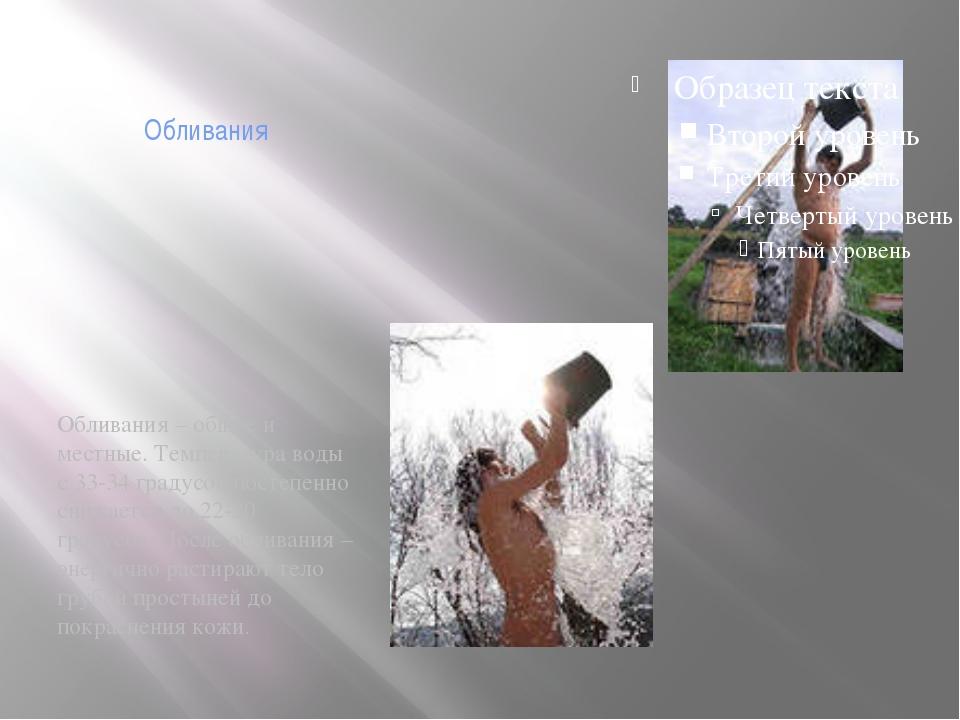 Обливания Обливания – общие и местные. Температура воды с 33-34 градусов пост...