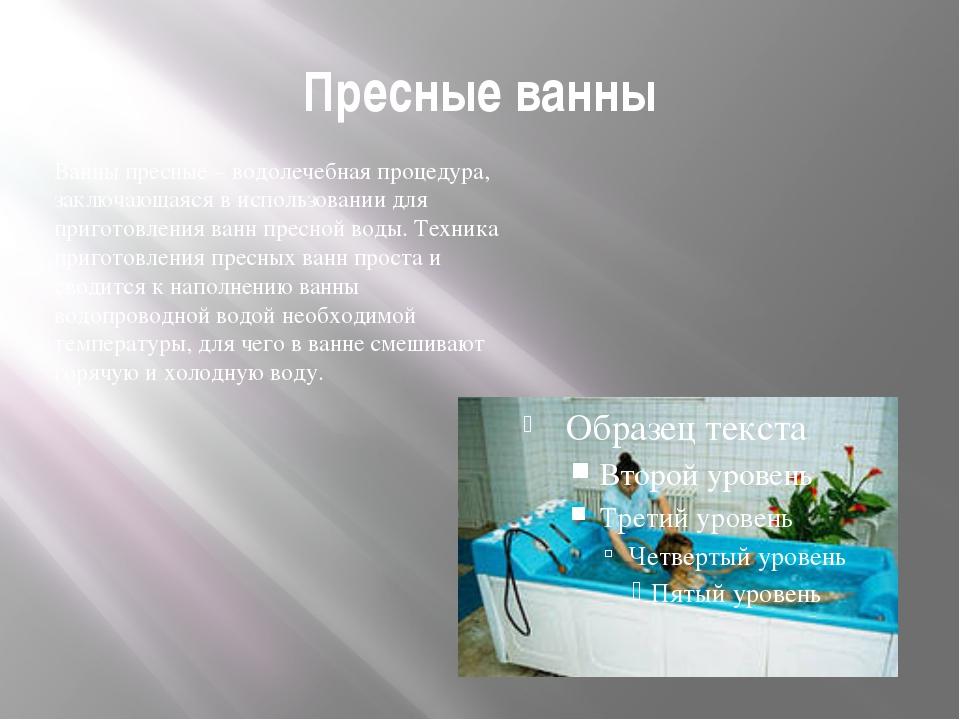 Пресные ванны Ванны пресные – водолечебная процедура, заключающаяся в использ...