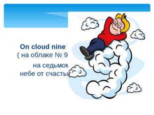 на седьмом небе от счастья On cloud nine ( на облаке № 9)