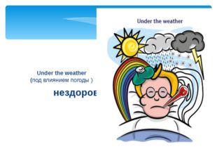 нездоров Under the weather (под влиянием погоды)