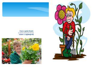 I have a green thumb (у меня зеленый палец) талант к садоводству