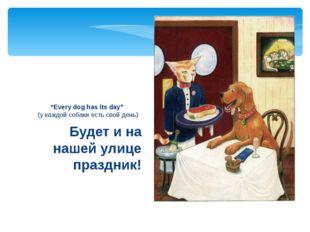 """Будет и на нашей улице праздник! """"Every dog has its day"""" (у каждой собаки ес"""