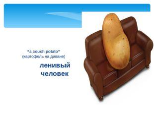 """ленивый человек """"a couch potato"""" (картофель на диване)"""