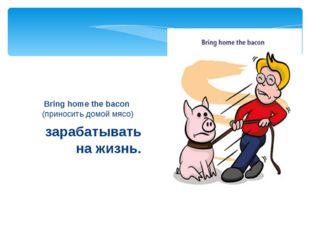 зарабатывать на жизнь. Bring home the bacon (приносить домой мясо)