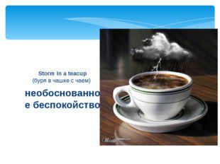 необоснованное беспокойство Storm in a teacup (буря в чашке с чаем)