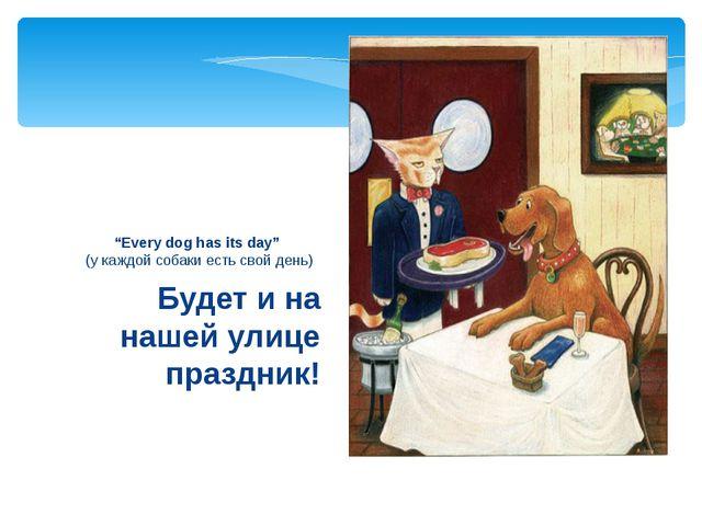 """Будет и на нашей улице праздник! """"Every dog has its day"""" (у каждой собаки ес..."""