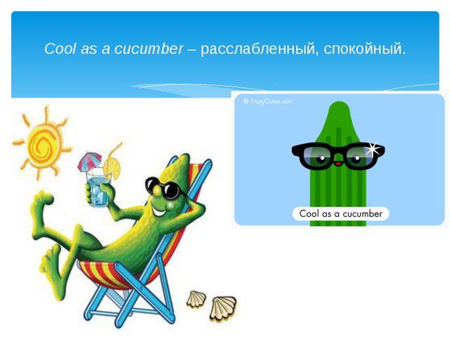 Cool as a cucumber– расслабленный, спокойный.