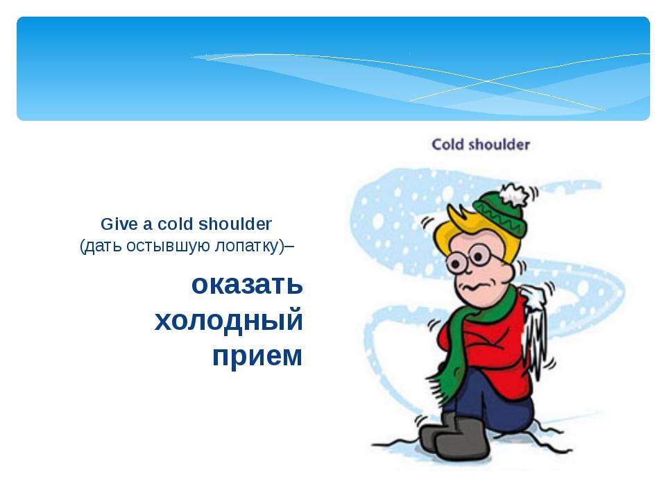 оказать холодный прием Give a cold shoulder (дать остывшую лопатку)–