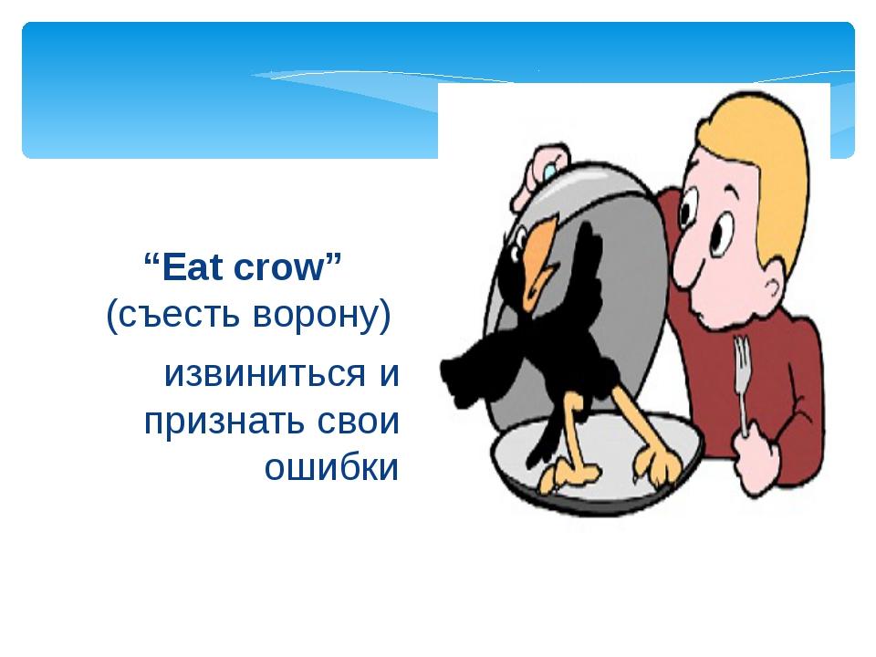"""извиниться и признать свои ошибки """"Eat crow"""" (съесть ворону)"""