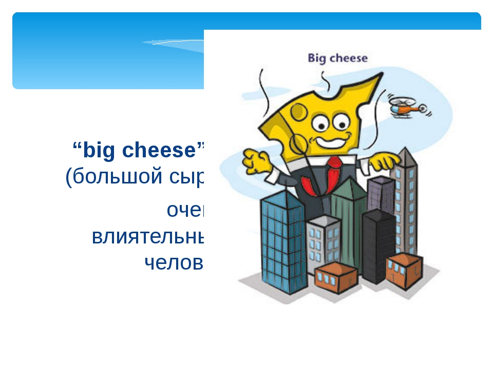 """очень влиятельный человек """"big cheese"""" (большой сыр)"""
