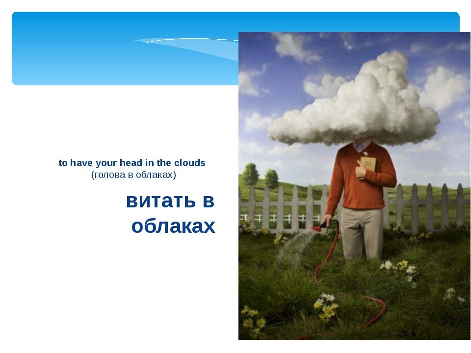 витать в облаках to have your head in the clouds (голова в облаках)
