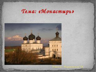 Тема: «Монастырь» Учитель : Мараховская Т.В.