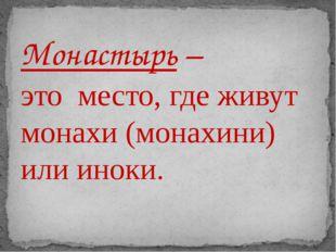 Монастырь – это место, где живут монахи (монахини) или иноки.