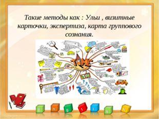 Такие методы как : Ульи , визитные карточки, экспертиза, карта группового соз