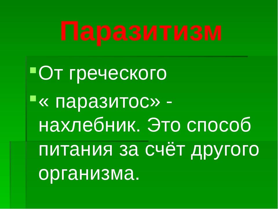 Паразитизм От греческого « паразитос» - нахлебник. Это способ питания за счёт...