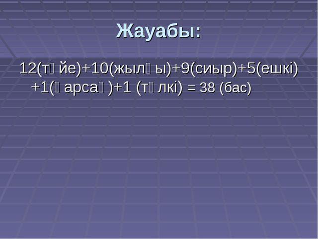 Жауабы: 12(түйе)+10(жылқы)+9(сиыр)+5(ешкі)+1(қарсақ)+1 (түлкі) = 38 (бас)