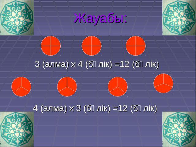 Жауабы: 3 (алма) х 4 (бөлік) =12 (бөлік) 4 (алма) х 3 (бөлік) =12 (бөлік)