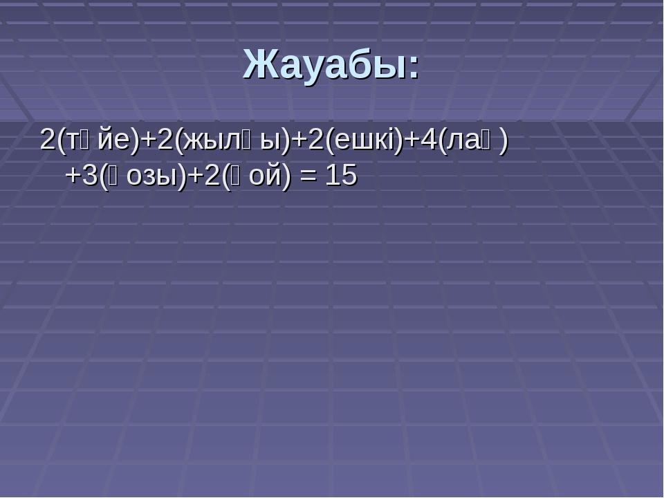Жауабы: 2(түйе)+2(жылқы)+2(ешкі)+4(лақ)+3(қозы)+2(қой) = 15
