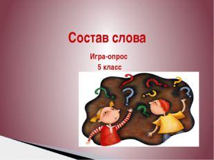 Игра-опрос 5 класс  Состав слова