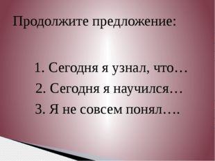 1. Сегодня я узнал, что… 2. Сегодня я научился… 3. Я не совсем понял…. Продо