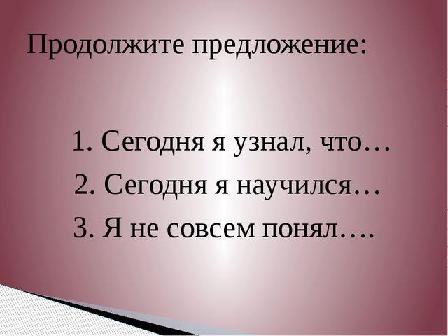 1. Сегодня я узнал, что… 2. Сегодня я научился… 3. Я не совсем понял…. Продо...