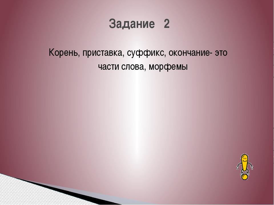 Корень, приставка, суффикс, окончание- это части слова, морфемы Задание 2