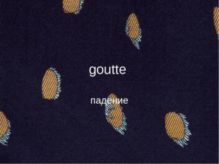 goutte падение